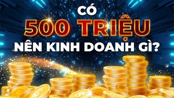 Bạn có 500 triệu đồng thì nên đầu tư gì? Ý tưởng đầu tư siêu lợi nhuận?