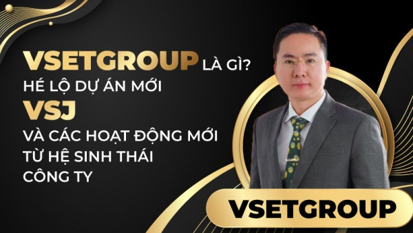 VsetGroup là gì? Hé lộ dự án mới VSJ và các hoạt động mới từ hệ sinh thái tập đoàn